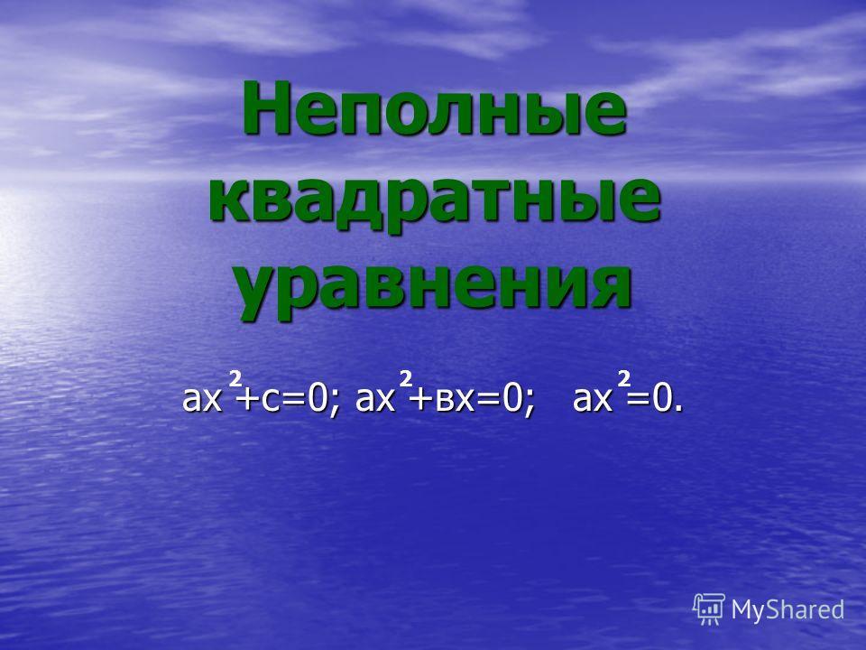 Неполные квадратные уравнения ах +с=0;ах +вх=0; ах =0. 222
