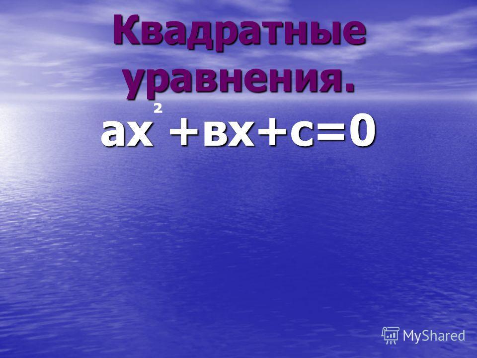 Квадратные уравнения. ах +вх+с=0 ²