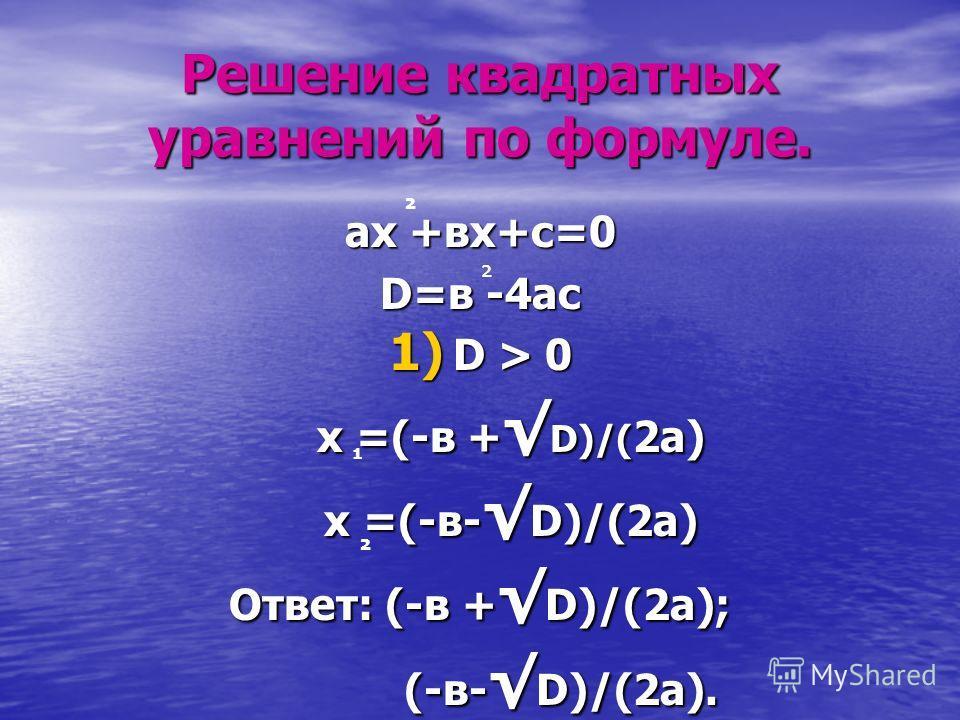 Решение квадратных уравнений по формуле. ах +вх+с=0 D=в -4ас 1) D > 0 х =(-в +D)/(2а) х =(-в-D)/(2а) Ответ: (-в +D)/(2а); (-в-D)/(2а). ² ² ¹ ²