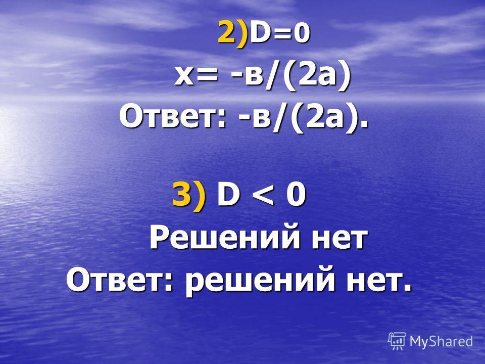 2)D=0 х= -в/(2а) Ответ: -в/(2а). 3) D < 0 Решений нет Ответ: решений нет.