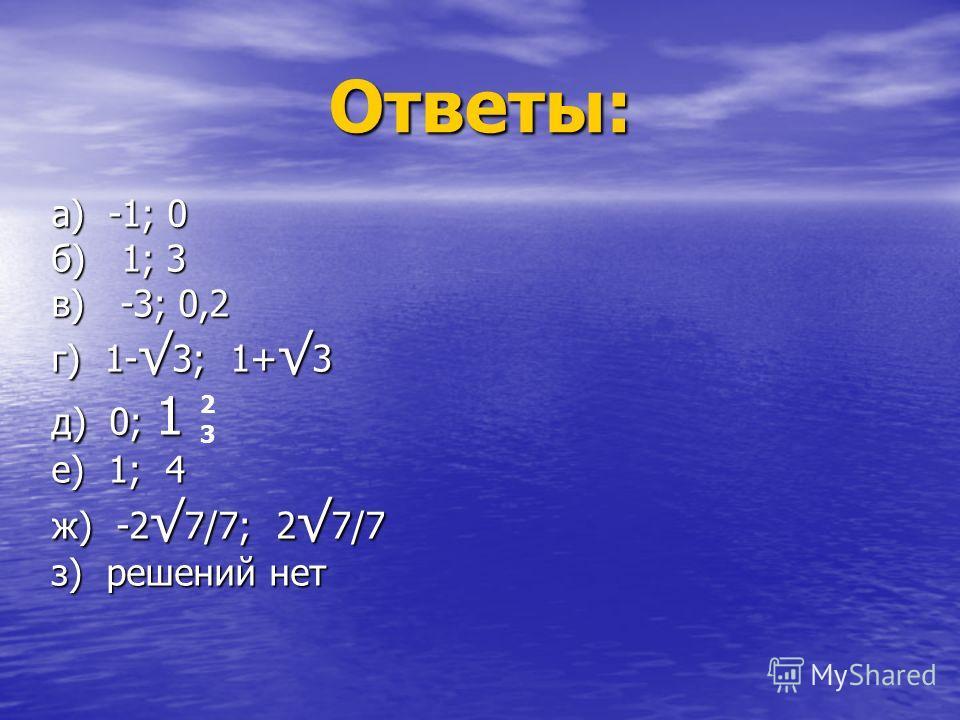 Ответы: а) -1; 0 б) 1; 3 в) -3; 0,2 г) 1-3; 1+3 д) 0; 1 е) 1; 4 ж) -27/7; 27/7 з) решений нет 2 3
