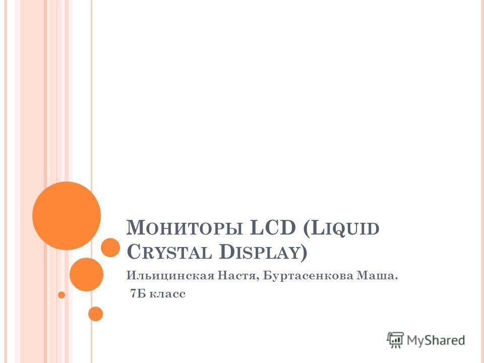 М ОНИТОРЫ LCD (L IQUID C RYSTAL D ISPLAY ) Ильицинская Настя, Буртасенкова Маша. 7Б класс