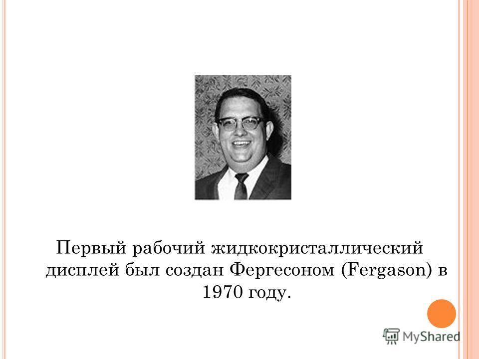 Первый рабочий жидкокристаллический дисплей был создан Фергесоном (Fergason) в 1970 году.