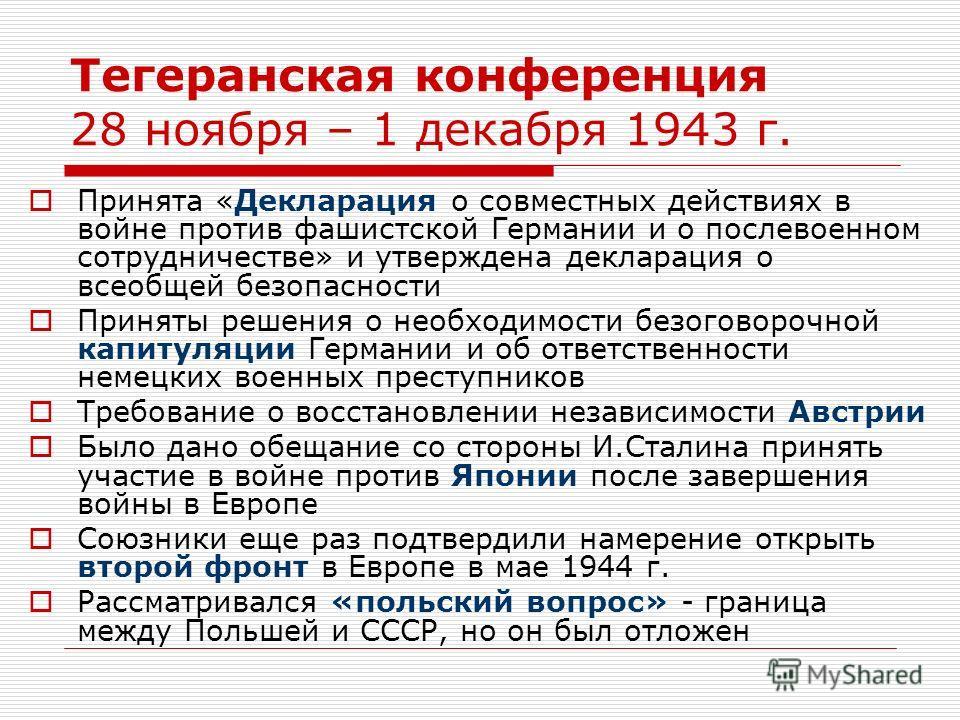 Тегеранская конференция 28 ноября – 1 декабря 1943 г. Принята «Декларация о совместных действиях в войне против фашистской Германии и о послевоенном сотрудничестве» и утверждена декларация о всеобщей безопасности Приняты решения о необходимости безог
