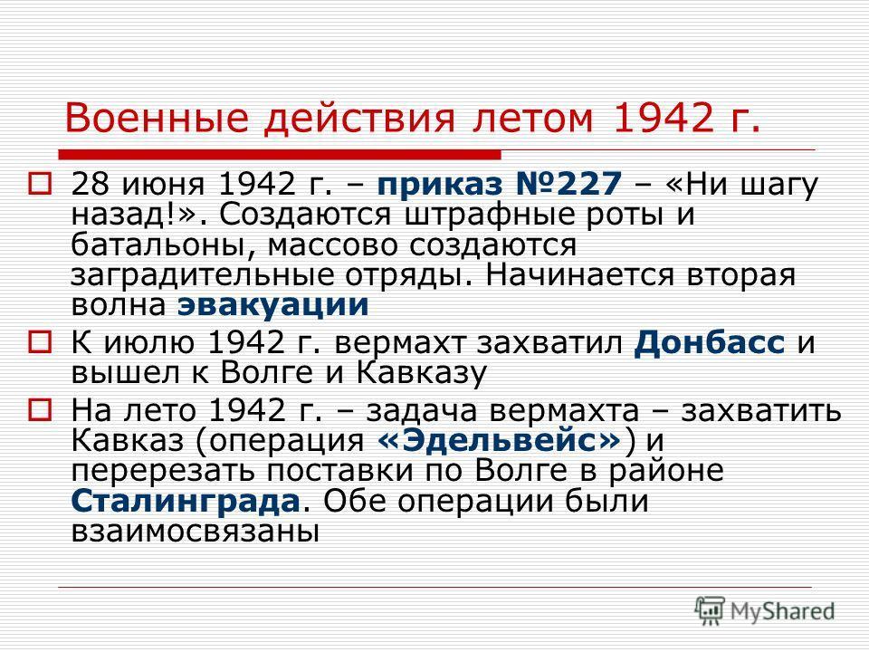 Военные действия летом 1942 г. 28 июня 1942 г. – приказ 227 – «Ни шагу назад!». Создаются штрафные роты и батальоны, массово создаются заградительные отряды. Начинается вторая волна эвакуации К июлю 1942 г. вермахт захватил Донбасс и вышел к Волге и