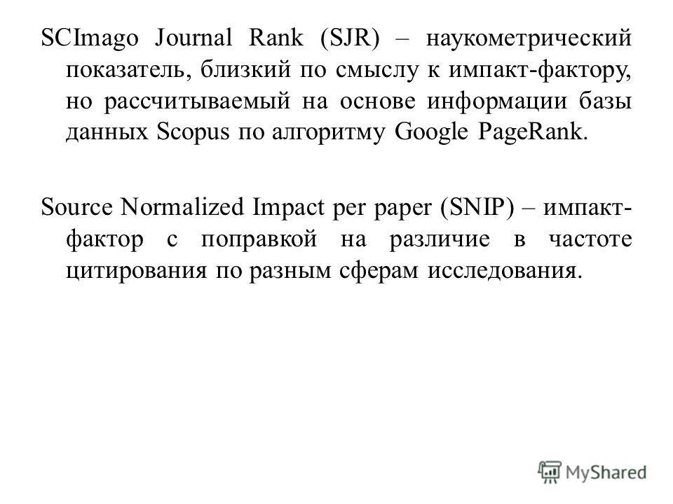 SCImago Journal Rank (SJR) – наукометрический показатель, близкий по смыслу к импакт-фактору, но рассчитываемый на основе информации базы данных Scopus по алгоритму Google PageRank. Source Normalized Impact per paper (SNIP) – импакт- фактор с поправк