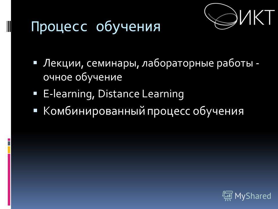 Процесс обучения Лекции, семинары, лабораторные работы - очное обучение E-learning, Distance Learning Комбинированный процесс обучения