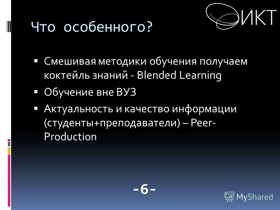 Что особенного? Смешивая методики обучения получаем коктейль знаний - Blended Learning Обучение вне ВУЗ Актуальность и качество информации (студенты+преподаватели) – Peer- Production -6-