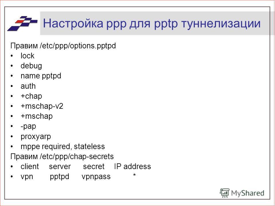 Настройка ppp для pptp туннелизации Правим /etc/ppp/options.pptpd lock debug name pptpd auth +chap +mschap-v2 +mschap -pap proxyarp mppe required, stateless Правим /etc/ppp/chap-secrets client server secret IP address vpn pptpd vpnpass *