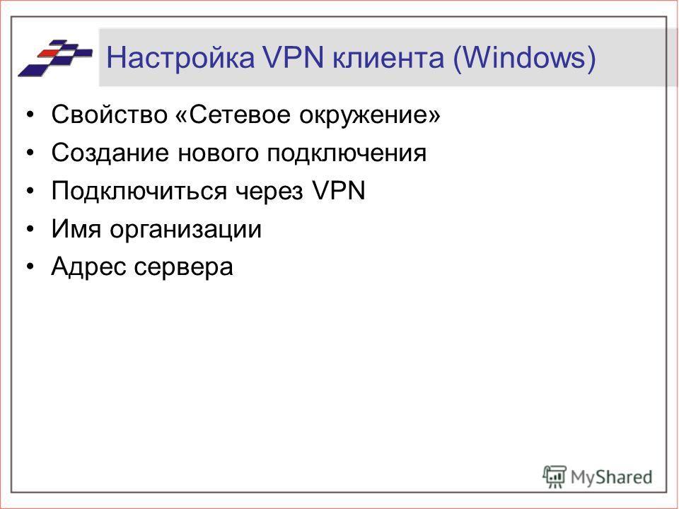 Настройка VPN клиента (Windows) Свойство «Сетевое окружение» Создание нового подключения Подключиться через VPN Имя организации Адрес сервера