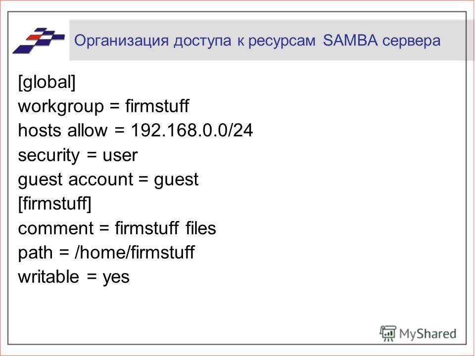 Организация доступа к ресурсам SAMBA сервера [global] workgroup = firmstuff hosts allow = 192.168.0.0/24 security = user guest account = guest [firmstuff] comment = firmstuff files path = /home/firmstuff writable = yes