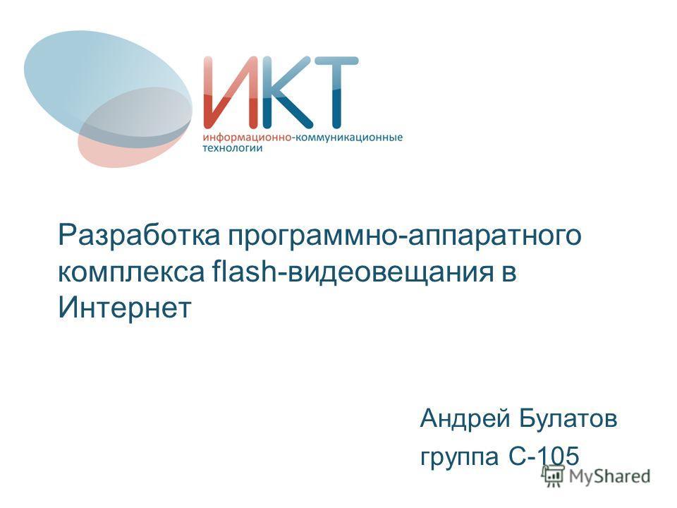 Разработка программно-аппаратного комплекса flash-видеовещания в Интернет Андрей Булатов группа С-105