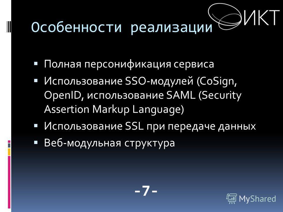 Особенности реализации Полная персонификация сервиса Использование SSO-модулей (CoSign, OpenID, использование SAML (Security Assertion Markup Language) Использование SSL при передаче данных Веб-модульная структура -7-
