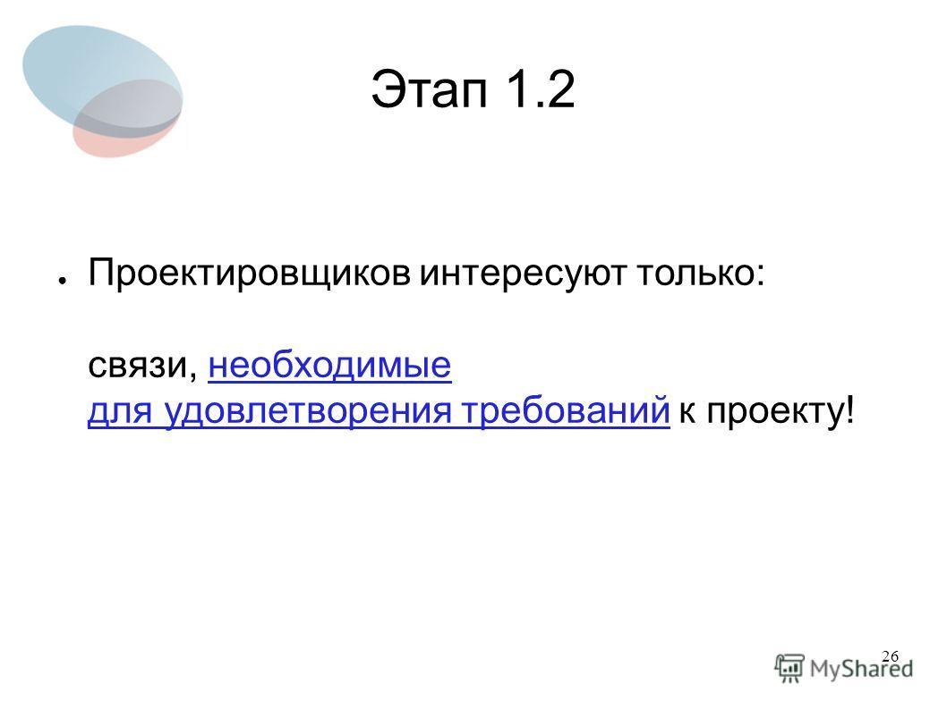 26 Этап 1.2 Проектировщиков интересуют только: связи, необходимые для удовлетворения требований к проекту!