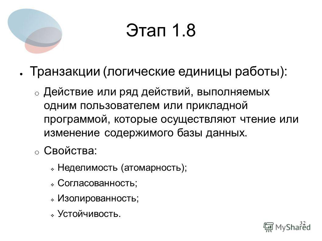 32 Этап 1.8 Транзакции (логические единицы работы): o Действие или ряд действий, выполняемых одним пользователем или прикладной программой, которые осуществляют чтение или изменение содержимого базы данных. o Свойства: Неделимость (атомарность); Согл