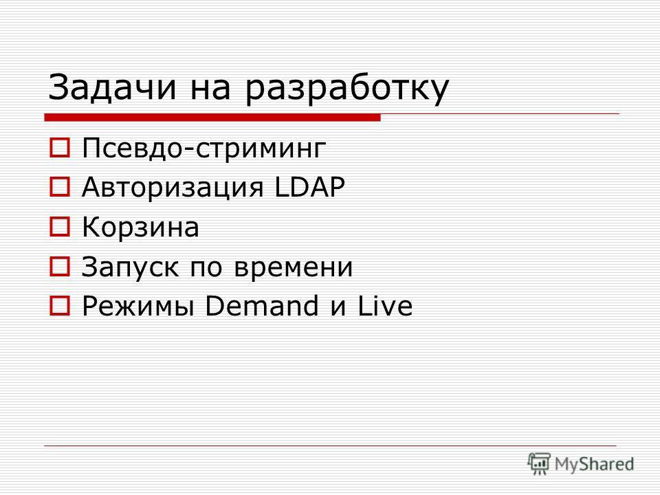 Задачи на разработку Псевдо-стриминг Авторизация LDAP Корзина Запуск по времени Режимы Demand и Live