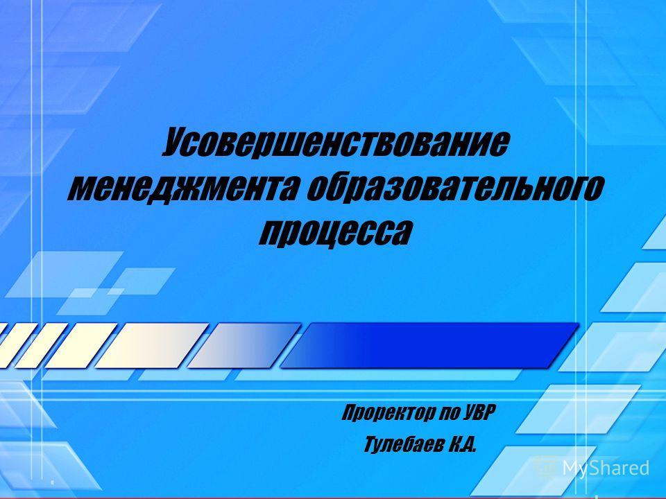 Усовершенствование менеджмента образовательного процесса Проректор по УВР Тулебаев К.А.