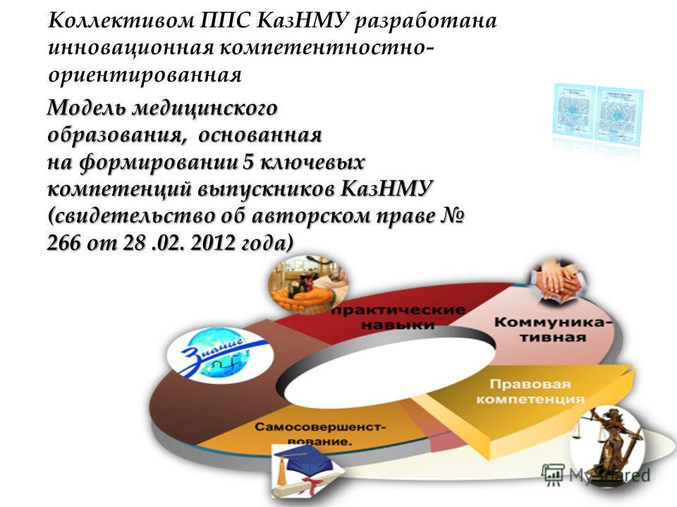 Модель медицинского образования, основанная на формировании 5 ключевых компетенций выпускников КазНМУ (свидетельство об авторском праве 266 от 28.02. 2012 года) Коллективом ППС КазНМУ разработана инновационная компетентностно- ориентированная