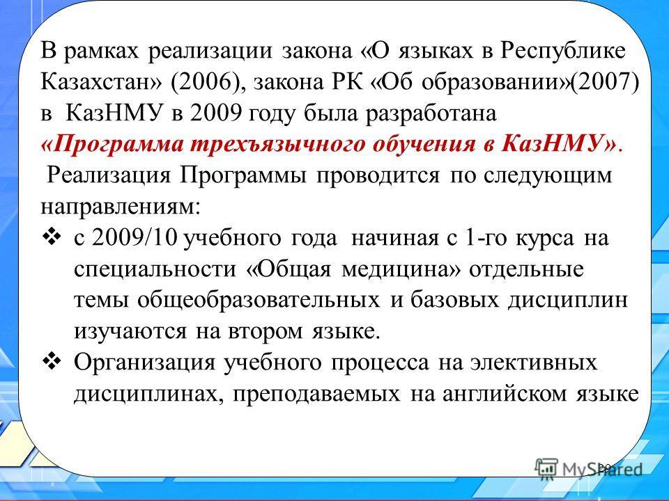 29 В рамках реализации закона «О языках в Республике Казахстан» (2006), закона РК «Об образовании»(2007) в КазНМУ в 2009 году была разработана «Программа трехъязычного обучения в КазНМУ». Реализация Программы проводится по следующим направлениям: с 2