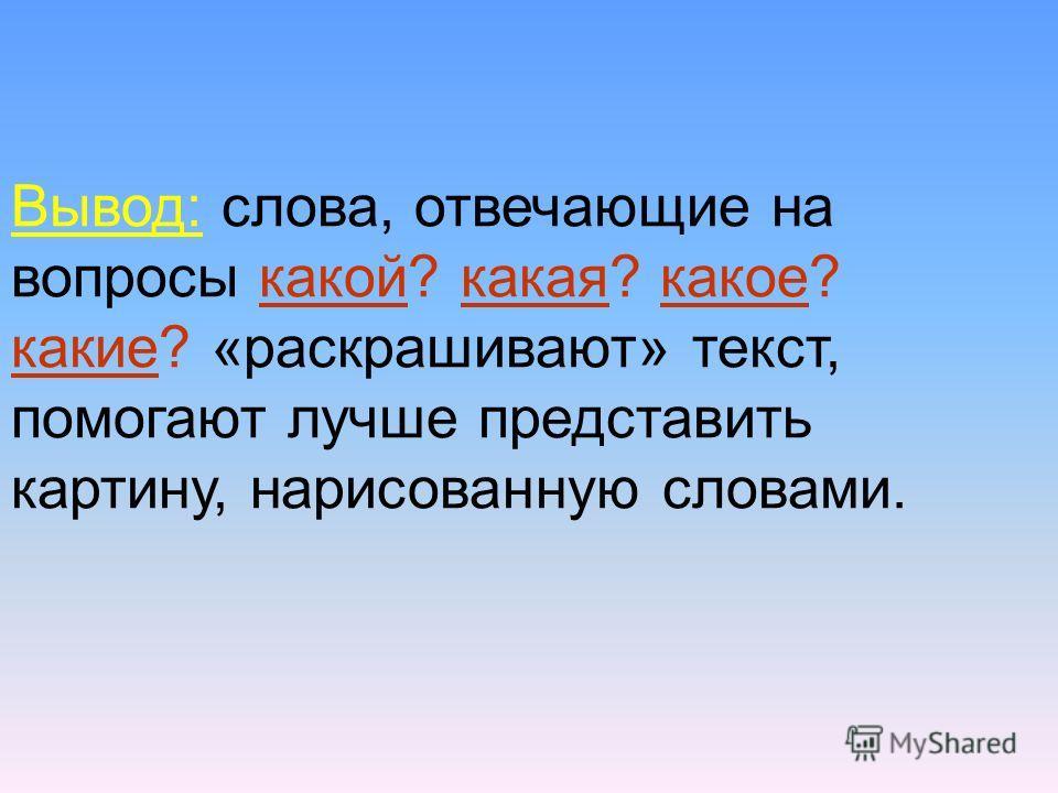 Вывод: слова, отвечающие на вопросы какой? какая? какое? какие? «раскрашивают» текст, помогают лучше представить картину, нарисованную словами.