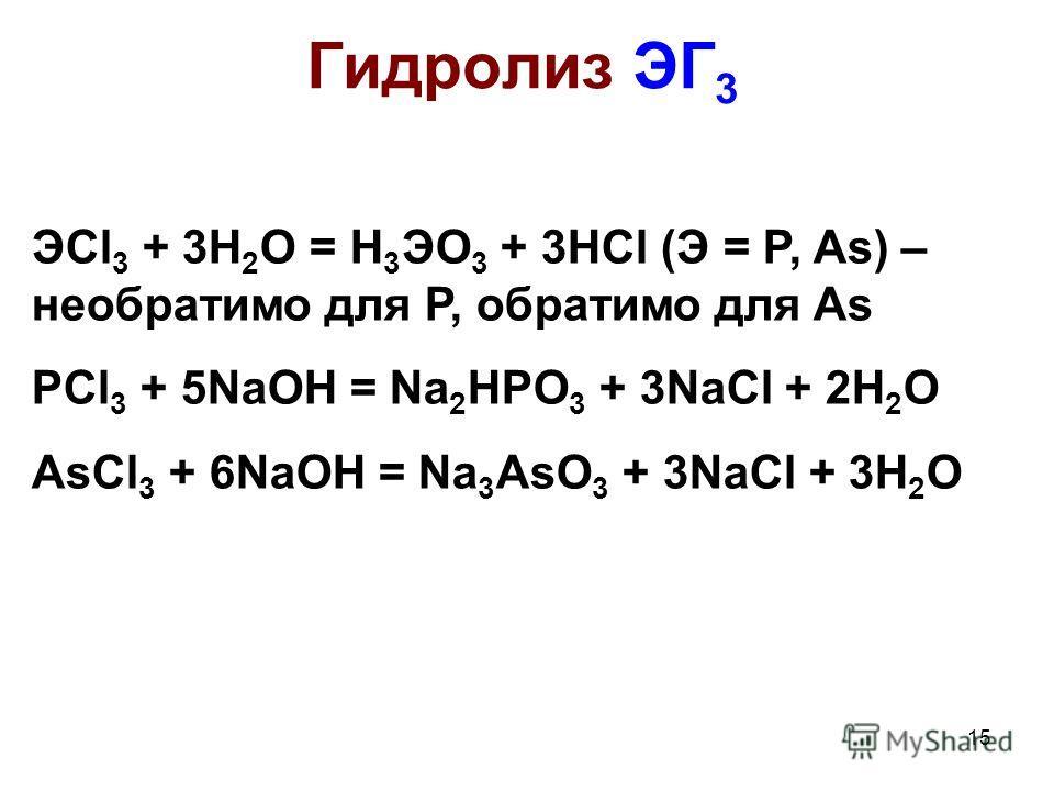 15 Гидролиз ЭГ 3 ЭCl 3 + 3H 2 O = H 3 ЭO 3 + 3HCl (Э = P, As) – необратимо для Р, обратимо для As PCl 3 + 5NaOH = Na 2 HPO 3 + 3NaCl + 2H 2 O AsCl 3 + 6NaOH = Na 3 AsO 3 + 3NaCl + 3H 2 O