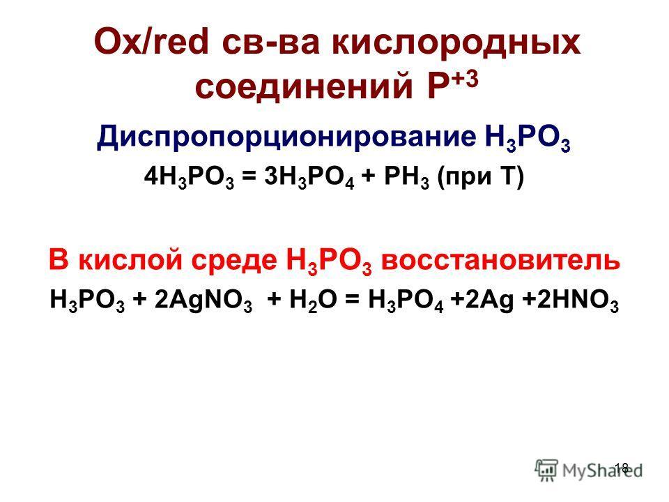 18 Ox/red св-ва кислородных соединений P +3 Диспропорционирование H 3 PO 3 4H 3 PO 3 = 3H 3 PO 4 + PH 3 (при Т) В кислой среде H 3 PO 3 восстановитель H 3 PO 3 + 2AgNO 3 + H 2 O = H 3 PO 4 +2Ag +2HNO 3