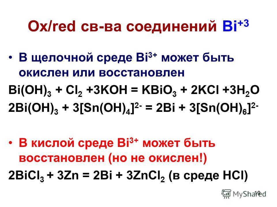 19 В щелочной среде Bi 3+ может быть окислен или восстановлен Bi(OH) 3 + Cl 2 +3KOH = KBiO 3 + 2KCl +3H 2 O 2Bi(OH) 3 + 3[Sn(OH) 4 ] 2- = 2Bi + 3[Sn(OH) 6 ] 2- В кислой среде Bi 3+ может быть восстановлен (но не окислен!) 2BiCl 3 + 3Zn = 2Bi + 3ZnCl