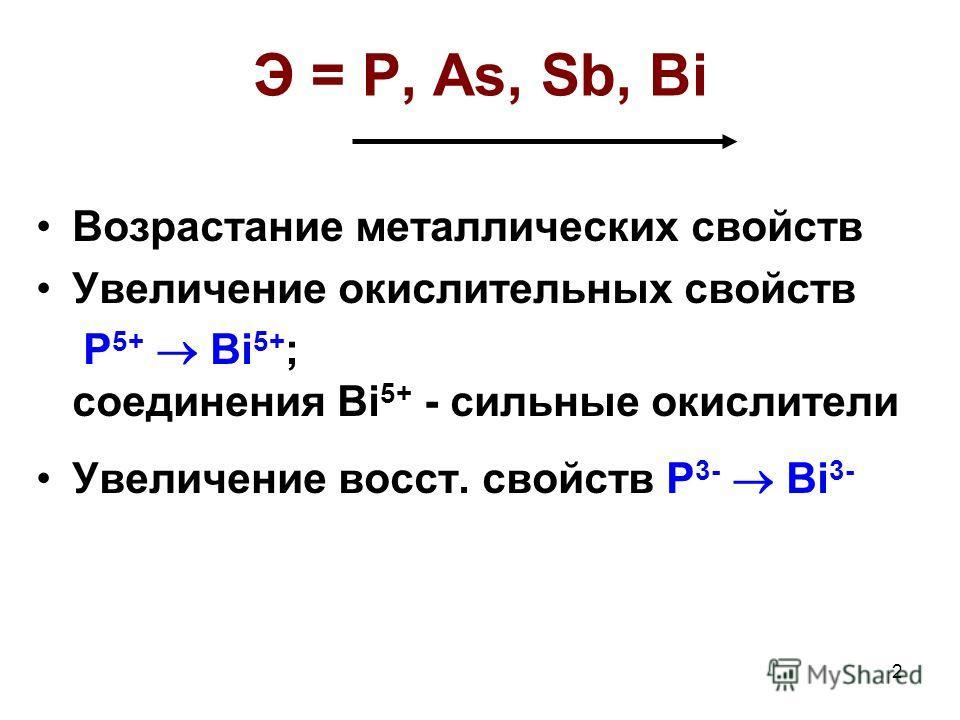 2 Э = P, As, Sb, Bi Возрастание металлических свойств Увеличение окислительных свойств P 5+ Bi 5+ ; соединения Bi 5+ - сильные окислители Увеличение восст. свойств P 3- Bi 3-