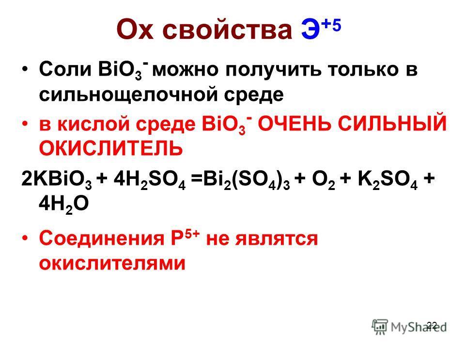 22 Ox свойства Э + 5 Соли BiO 3 - можно получить только в сильнощелочной среде в кислой среде BiO 3 - ОЧЕНЬ СИЛЬНЫЙ ОКИСЛИТЕЛЬ 2KBiO 3 + 4H 2 SO 4 =Bi 2 (SO 4 ) 3 + O 2 + K 2 SO 4 + 4H 2 O Cоединения P 5+ не являтся окислителями