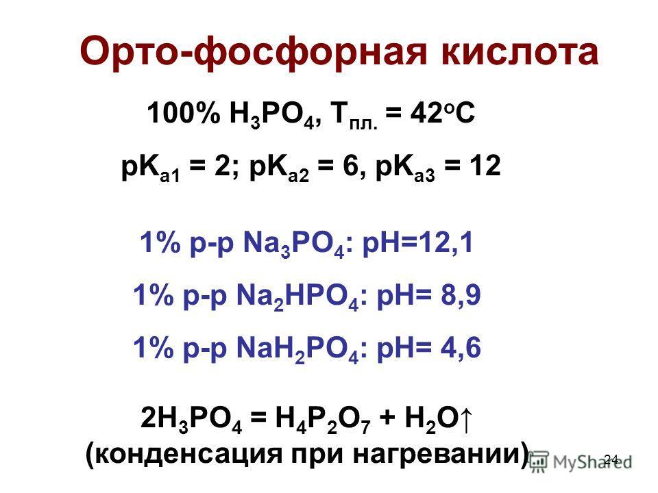 24 Орто-фосфорная кислота 100% H 3 PO 4, T пл. = 42 o C pK a1 = 2; pK a2 = 6, pK a3 = 12 1% р-р Na 3 PO 4 : pH=12,1 1% р-р Na 2 HPO 4 : pH= 8,9 1% р-р NaH 2 PO 4 : pH= 4,6 2H 3 PO 4 = H 4 P 2 O 7 + H 2 O (конденсация при нагревании)