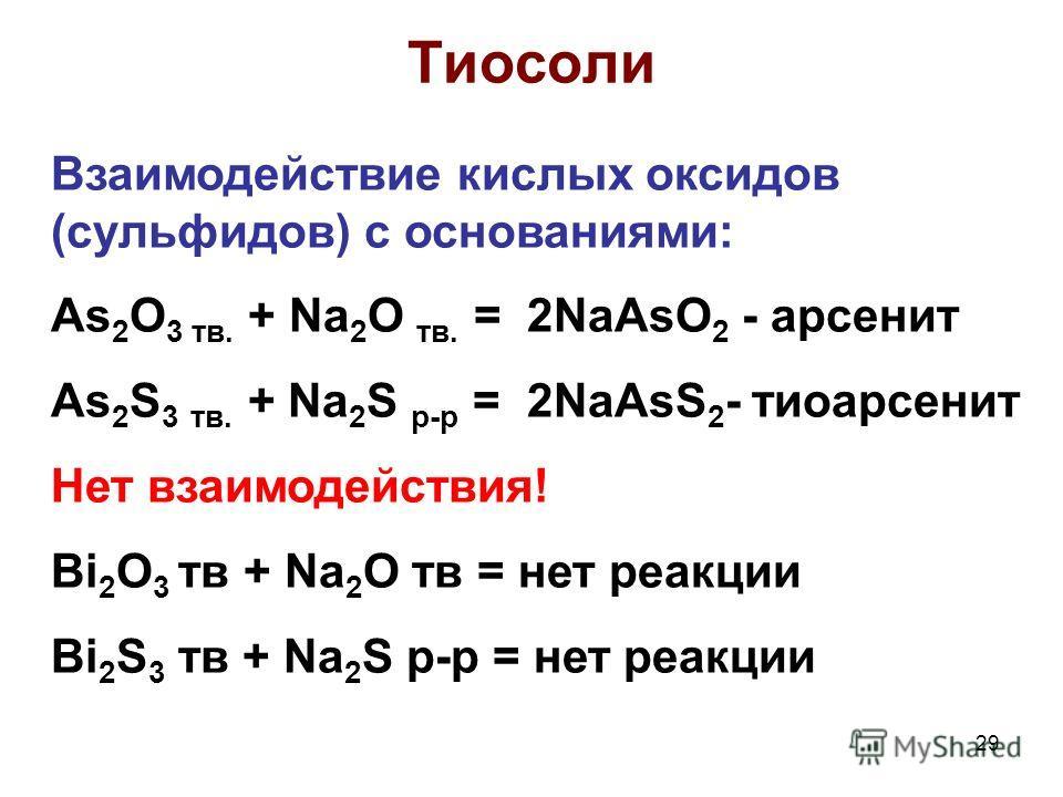 29 Тиосоли Взаимодействие кислых оксидов (сульфидов) с основаниями: As 2 O 3 тв. + Na 2 O тв. = 2NaAsO 2 - арсенит As 2 S 3 тв. + Na 2 S р-р = 2NaAsS 2 - тиоарсенит Нет взаимодействия! Bi 2 O 3 тв + Na 2 O тв = нет реакции Bi 2 S 3 тв + Na 2 S р-р =