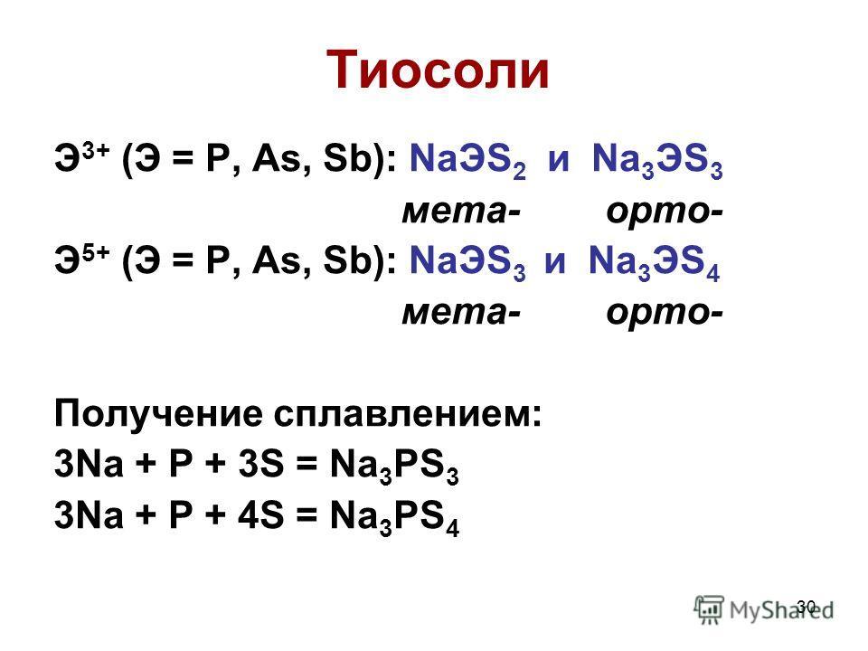 30 Э 3+ (Э = P, As, Sb): NaЭS 2 и Na 3 ЭS 3 мета- орто- Э 5+ (Э = P, As, Sb): NaЭS 3 и Na 3 ЭS 4 мета- орто- Получение сплавлением: 3Na + P + 3S = Na 3 PS 3 3Na + P + 4S = Na 3 PS 4 Тиосоли