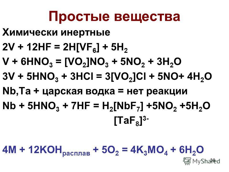 38 Простые вещества Химически инертные 2V + 12HF = 2H[VF 6 ] + 5H 2 V + 6HNO 3 = [VO 2 ]NO 3 + 5NO 2 + 3H 2 O 3V + 5HNO 3 + 3HCl = 3[VO 2 ]Cl + 5NO+ 4H 2 O Nb,Ta + царская водка = нет реакции Nb + 5HNO 3 + 7HF = H 2 [NbF 7 ] +5NO 2 +5H 2 O [TaF 8 ] 3