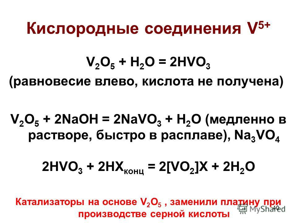 40 Кислородные соединения V 5+ V 2 O 5 + H 2 O = 2HVO 3 (равновесие влево, кислота не получена) V 2 O 5 + 2NaOH = 2NaVO 3 + H 2 O (медленно в растворе, быстро в расплаве), Na 3 VO 4 2HVO 3 + 2HX конц = 2[VO 2 ]X + 2H 2 O Катализаторы на основе V 2 O