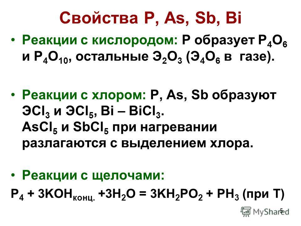 5 Свойства Р, As, Sb, Bi Реакции с кислородом: P образует P 4 O 6 и P 4 O 10, остальные Э 2 О 3 (Э 4 О 6 в газе). Реакции с хлором: P, As, Sb образуют ЭCl 3 и ЭCl 5, Bi – BiCl 3. AsCl 5 и SbCl 5 при нагревании разлагаются с выделением хлора. Реакции