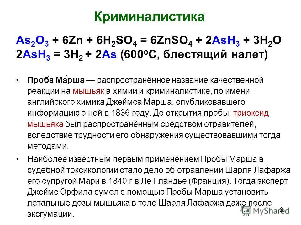 Криминалистика As 2 O 3 + 6Zn + 6H 2 SO 4 = 6ZnSO 4 + 2AsH 3 + 3H 2 O 2AsH 3 = 3H 2 + 2As (600 о С, блестящий налет) Проба Ма́рша распространённое название качественной реакции на мышьяк в химии и криминалистике, по имени английского химика Джеймса М