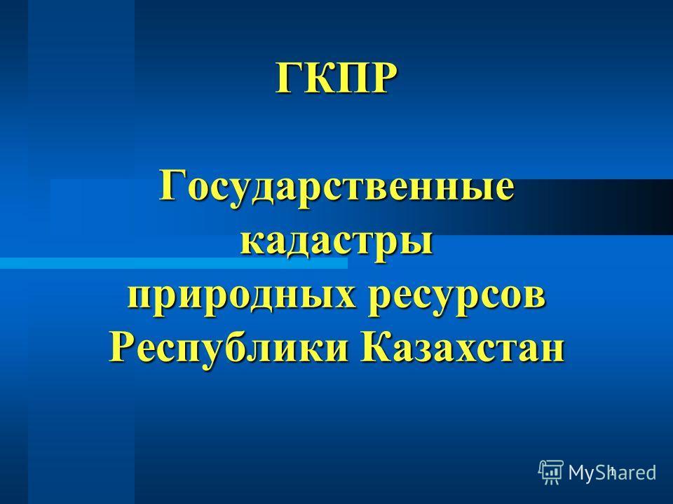 1 ГКПР Государственные кадастры природных ресурсов Республики Казахстан