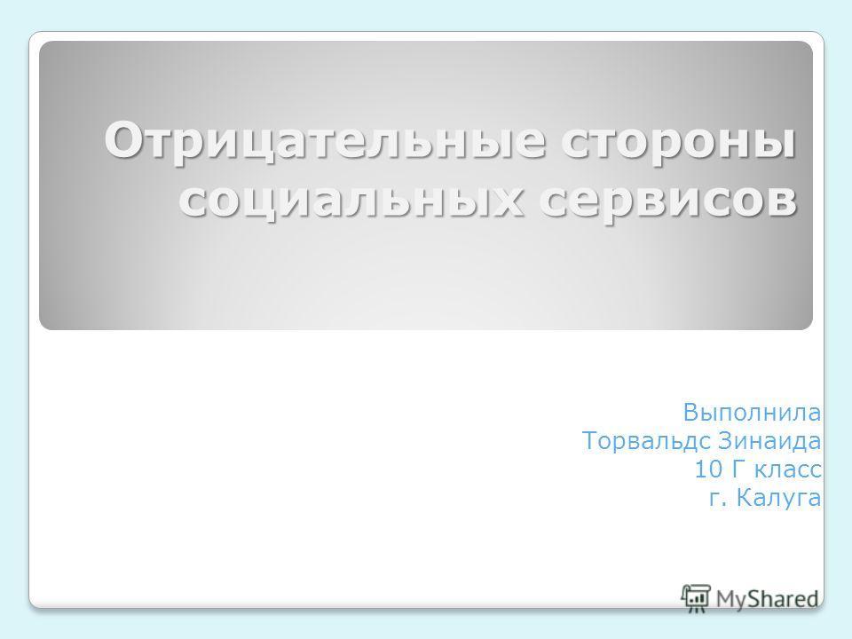 Отрицательные стороны социальных сервисов Выполнила Торвальдс Зинаида 10 Г класс г. Калуга