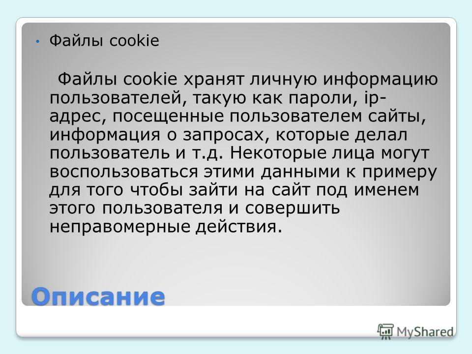 Описание Файлы cookie Файлы cookie хранят личную информацию пользователей, такую как пароли, ip- адрес, посещенные пользователем сайты, информация о запросах, которые делал пользователь и т.д. Некоторые лица могут воспользоваться этими данными к прим