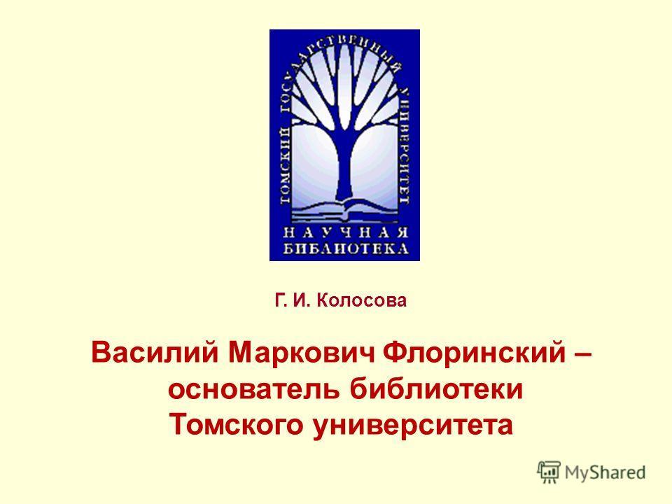 Г. И. Колосова Василий Маркович Флоринский – основатель библиотеки Томского университета