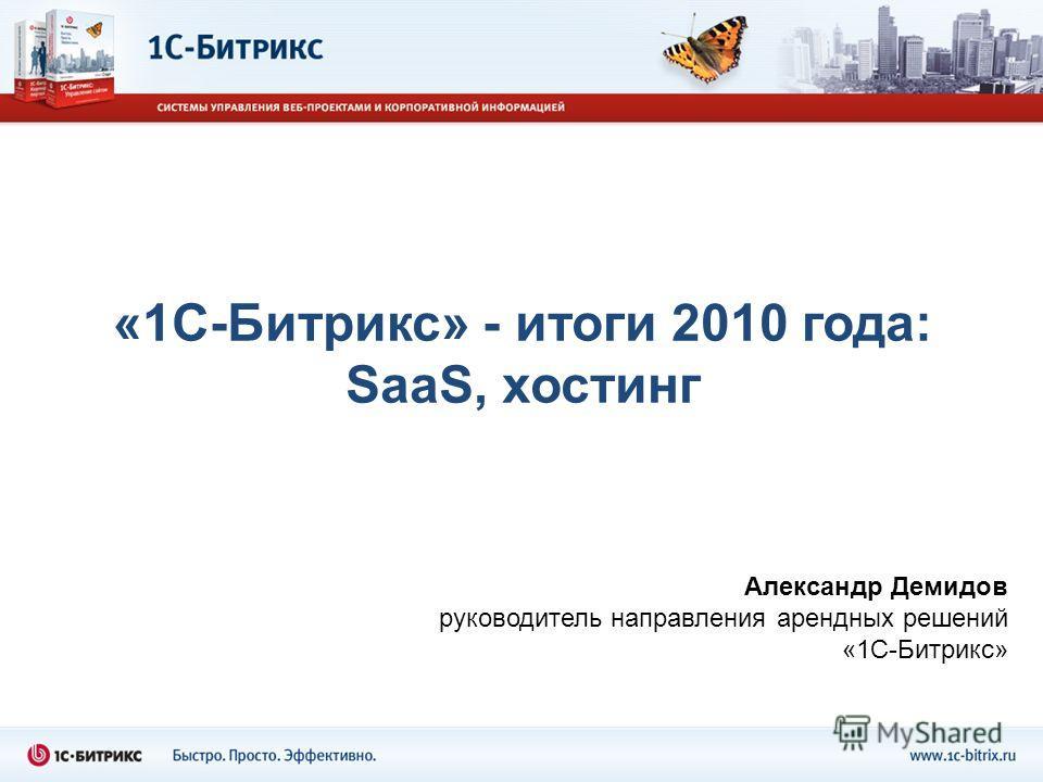 Александр Демидов руководитель направления арендных решений «1С-Битрикс» «1С-Битрикс» - итоги 2010 года: SaaS, хостинг