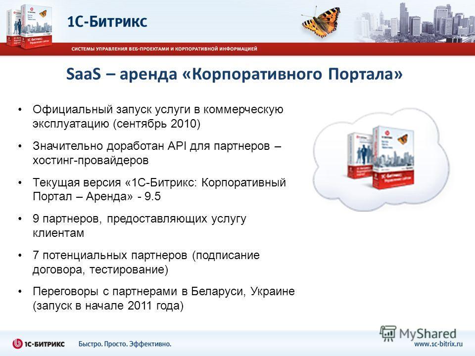 SaaS – аренда «Корпоративного Портала» Официальный запуск услуги в коммерческую эксплуатацию (сентябрь 2010) Значительно доработан API для партнеров – хостинг-провайдеров Текущая версия «1С-Битрикс: Корпоративный Портал – Аренда» - 9.5 9 партнеров, п