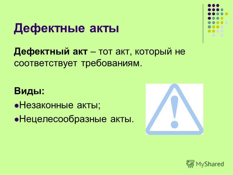 Дефектные акты Дефектный акт – тот акт, который не соответствует требованиям. Виды: Незаконные акты; Нецелесообразные акты.