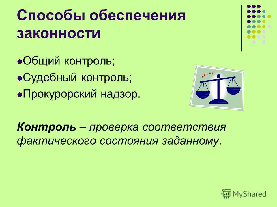 Способы обеспечения законности Общий контроль; Судебный контроль; Прокурорский надзор. Контроль – проверка соответствия фактического состояния заданному.