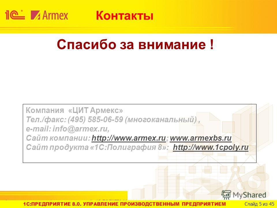 1C:ПРЕДПРИЯТИЕ 8.0. УПРАВЛЕНИЕ ПРОИЗВОДСТВЕННЫМ ПРЕДПРИЯТИЕМ Слайд 5 из 45 Спасибо за внимание ! Компания «ЦИТ Армекс» Тел./факс: (495) 585-06-59 (многоканальный), e-mail: info@armex.ru, Сайт компании: http://www.armex.ru; www.armexbs.ruhttp://www.ar