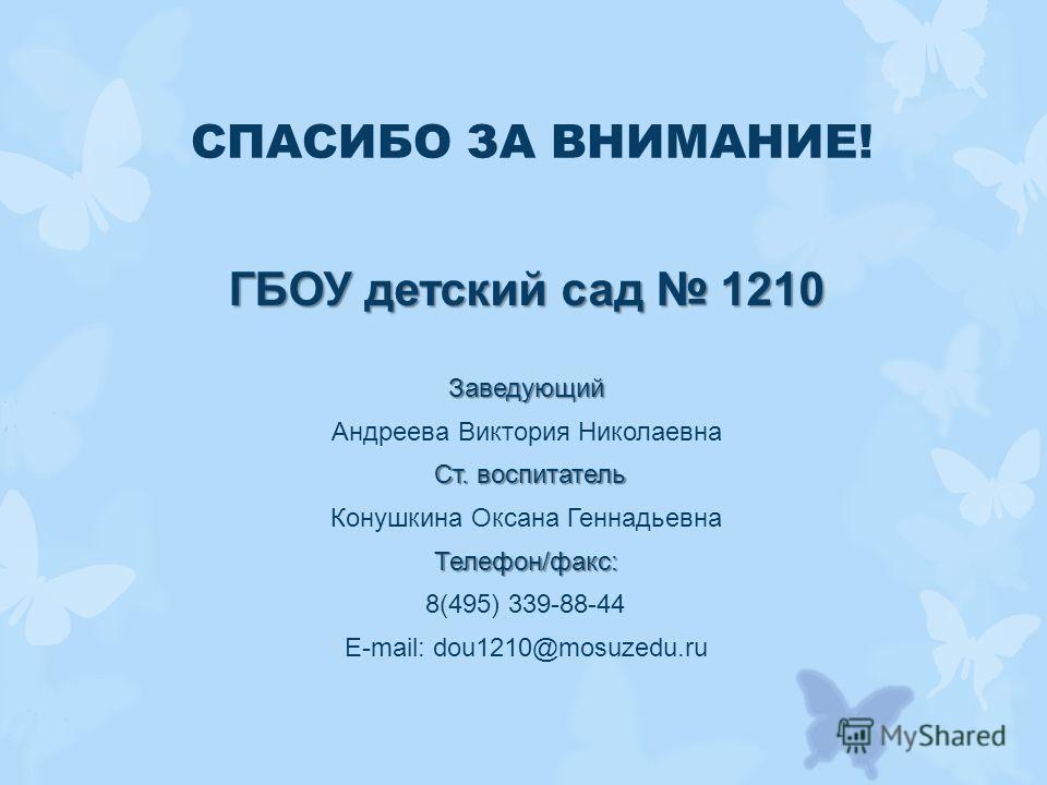 СПАСИБО ЗА ВНИМАНИЕ! ГБОУ детский сад 1210 Заведующий Андреева Виктория Николаевна Ст. воспитатель Конушкина Оксана ГеннадьевнаТелефон/факс: 8(495) 339-88-44 E-mail: dou1210@mosuzedu.ru