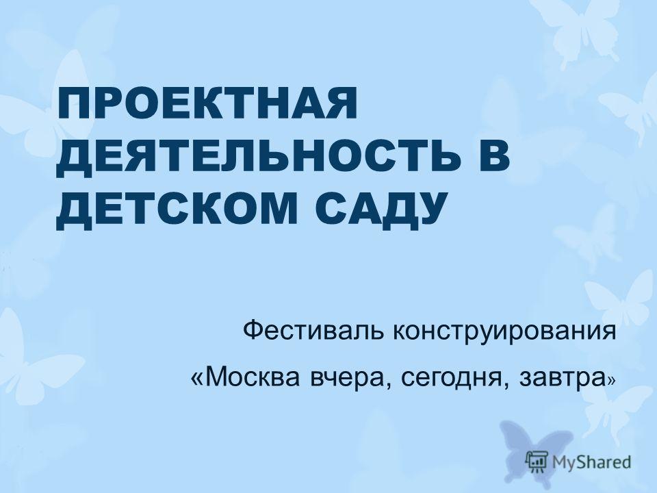 ПРОЕКТНАЯ ДЕЯТЕЛЬНОСТЬ В ДЕТСКОМ САДУ Фестиваль конструирования «Москва вчера, сегодня, завтра »