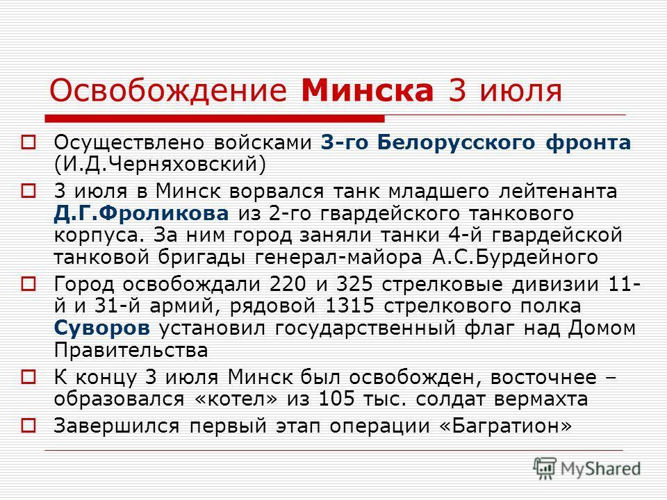 Освобождение Минска 3 июля Осуществлено войсками 3-го Белорусского фронта (И.Д.Черняховский) 3 июля в Минск ворвался танк младшего лейтенанта Д.Г.Фроликова из 2-го гвардейского танкового корпуса. За ним город заняли танки 4-й гвардейской танковой бри