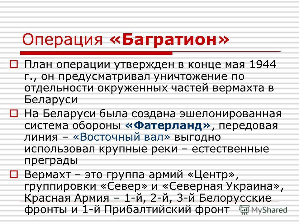 Операция «Багратион» План операции утвержден в конце мая 1944 г., он предусматривал уничтожение по отдельности окруженных частей вермахта в Беларуси На Беларуси была создана эшелонированная система обороны «Фатерланд», передовая линия – «Восточный ва