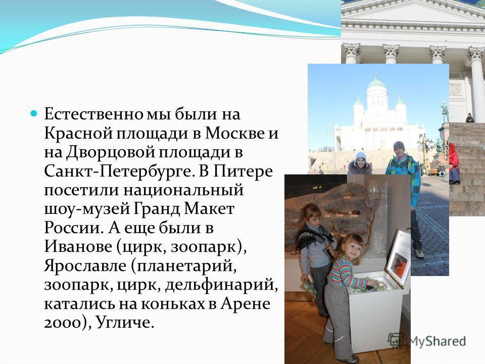 Естественно мы были на Красной площади в Москве и на Дворцовой площади в Санкт-Петербурге. В Питере посетили национальный шоу-музей Гранд Макет России. А еще были в Иванове (цирк, зоопарк), Ярославле (планетарий, зоопарк, цирк, дельфинарий, катались